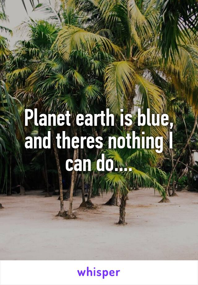 Planet earth is blue, and theres nothing I can do....