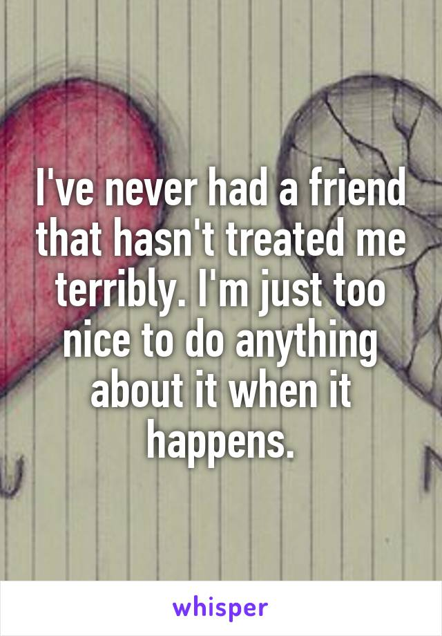 I've never had a friend that hasn't treated me terribly. I'm just too nice to do anything about it when it happens.