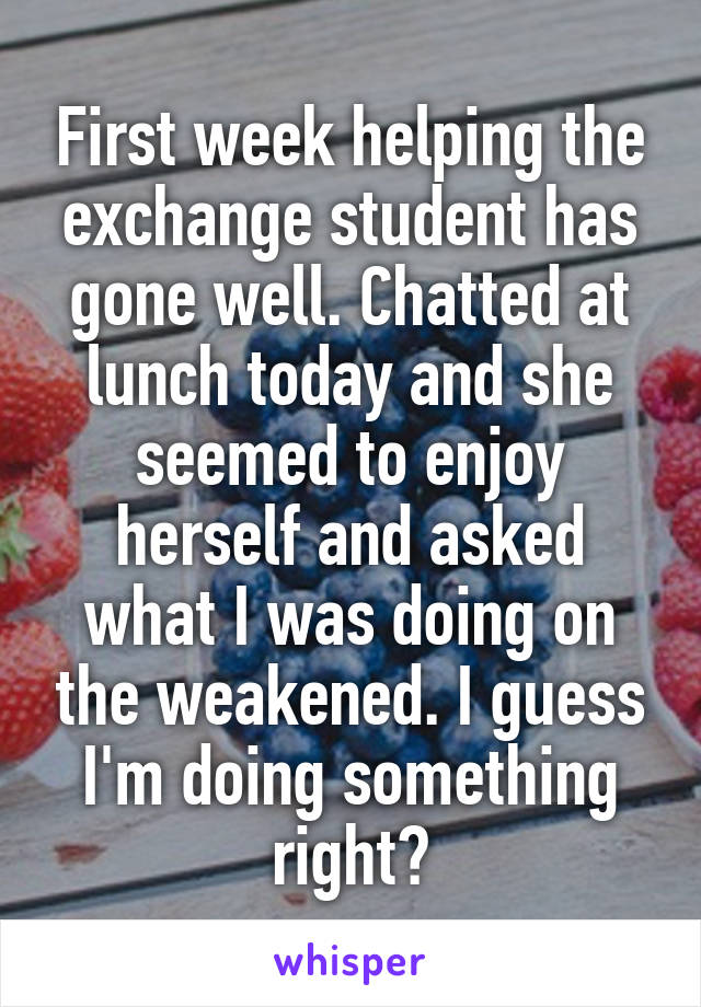 First week helping the exchange student has gone well. Chatted at lunch today and she seemed to enjoy herself and asked what I was doing on the weakened. I guess I'm doing something right?