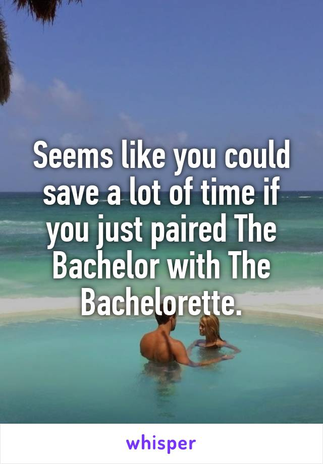 Seems like you could save a lot of time if you just paired The Bachelor with The Bachelorette.