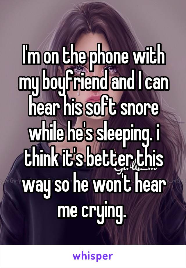 I'm on the phone with my boyfriend and I can hear his soft snore while he's sleeping. i think it's better this way so he won't hear me crying.