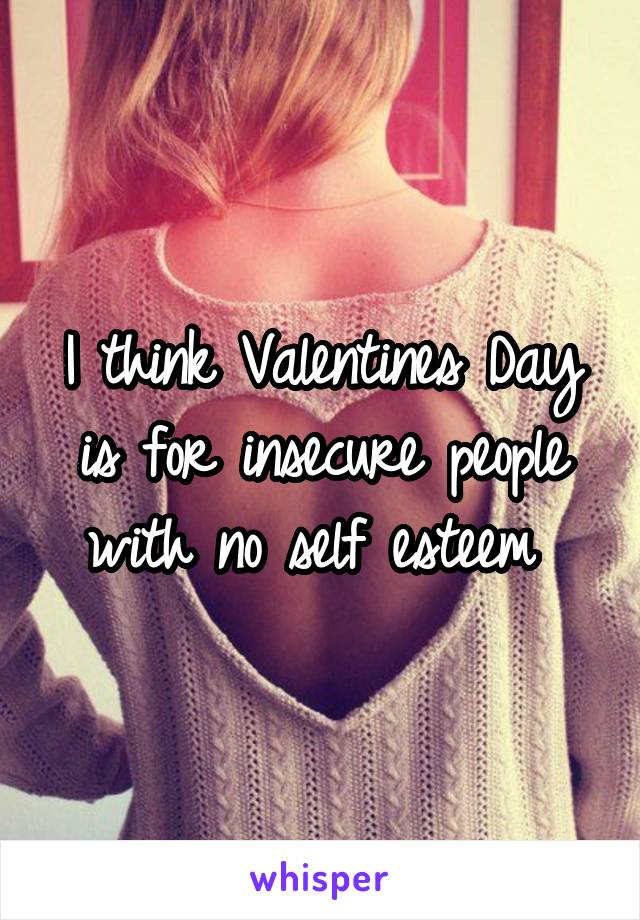 I think Valentines Day is for insecure people with no self esteem
