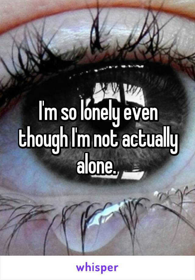 I'm so lonely even though I'm not actually alone.