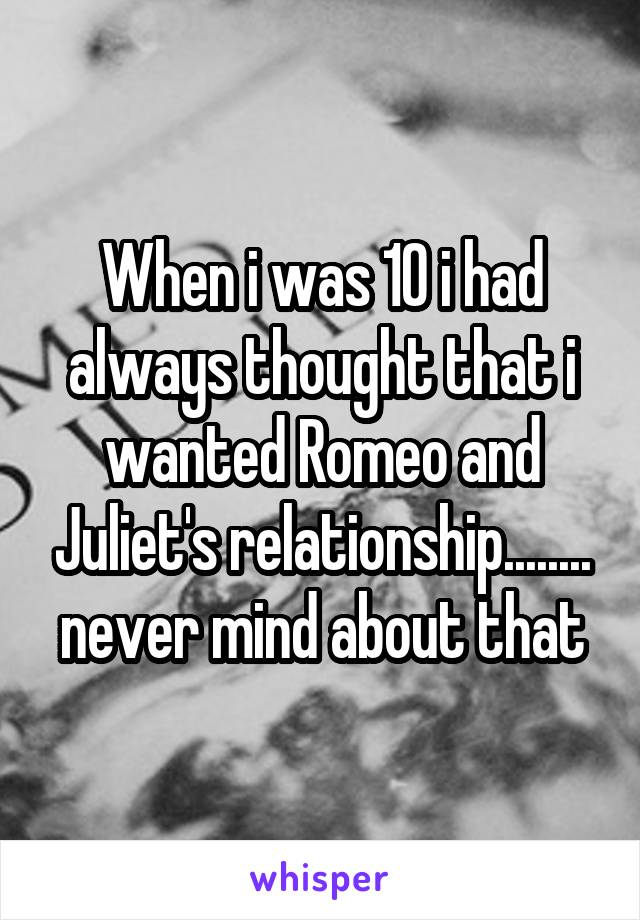When i was 10 i had always thought that i wanted Romeo and Juliet's relationship........ never mind about that