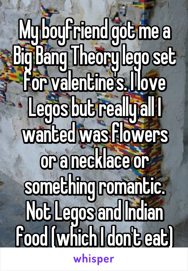 My boyfriend got me a Big Bang Theory lego set for valentine's. I love Legos but really all I wanted was flowers or a necklace or something romantic. Not Legos and Indian food (which I don't eat)
