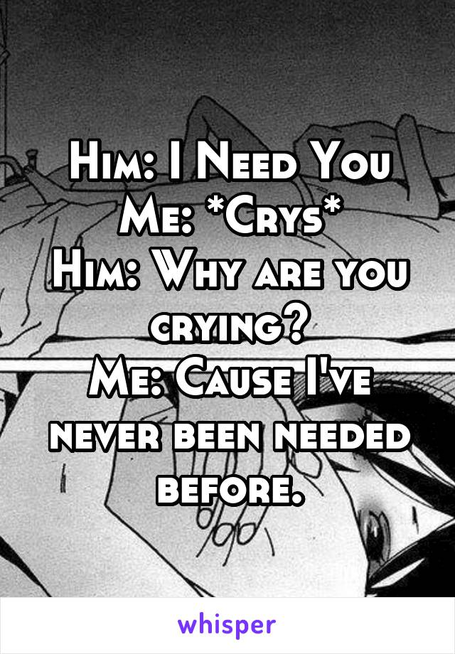 Him: I Need You Me: *Crys* Him: Why are you crying? Me: Cause I've never been needed before.