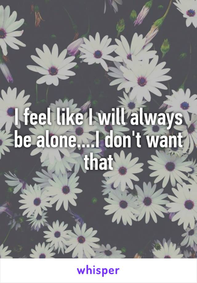 I feel like I will always be alone....I don't want that