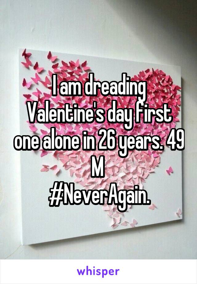 I am dreading Valentine's day first one alone in 26 years. 49 M  #NeverAgain.