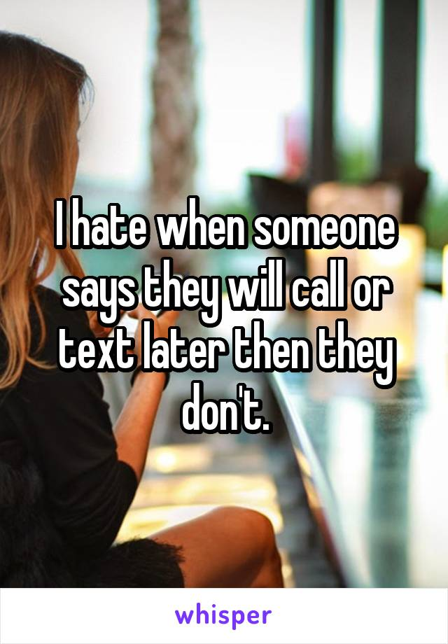 I hate when someone says they will call or text later then they don't.