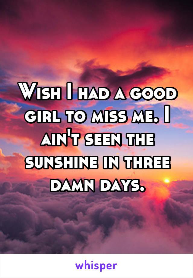 Wish I had a good girl to miss me. I ain't seen the sunshine in three damn days.