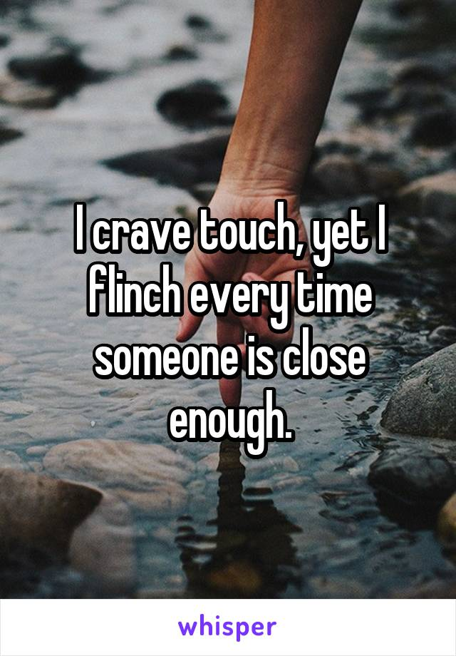 I crave touch, yet I flinch every time someone is close enough.