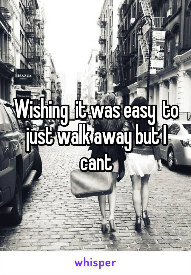Wishing  it was easy  to just walk away but I cant