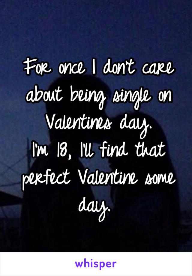 For once I don't care about being single on Valentines day. I'm 18, I'll find that perfect Valentine some day.