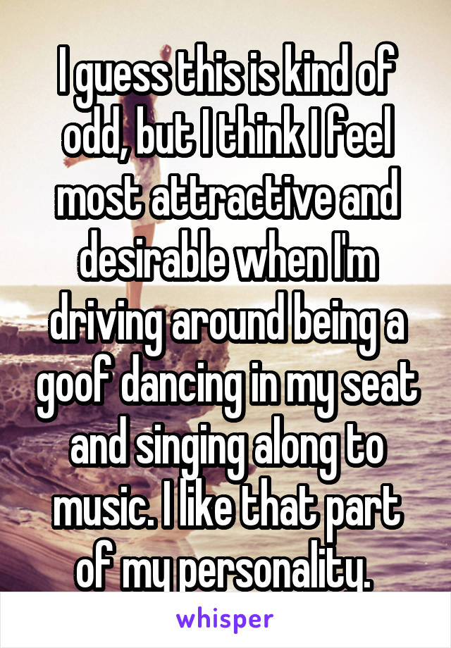 I guess this is kind of odd, but I think I feel most attractive and desirable when I'm driving around being a goof dancing in my seat and singing along to music. I like that part of my personality.
