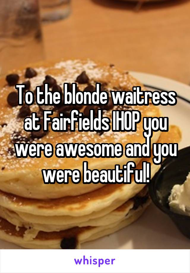 To the blonde waitress at Fairfields IHOP you were awesome and you were beautiful!