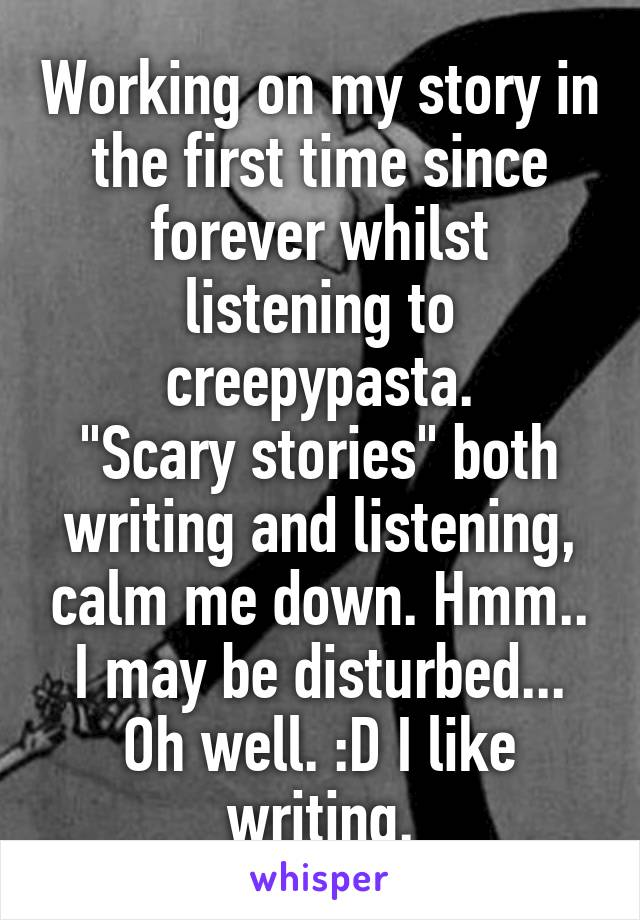 """Working on my story in the first time since forever whilst listening to creepypasta. """"Scary stories"""" both writing and listening, calm me down. Hmm.. I may be disturbed... Oh well. :D I like writing."""
