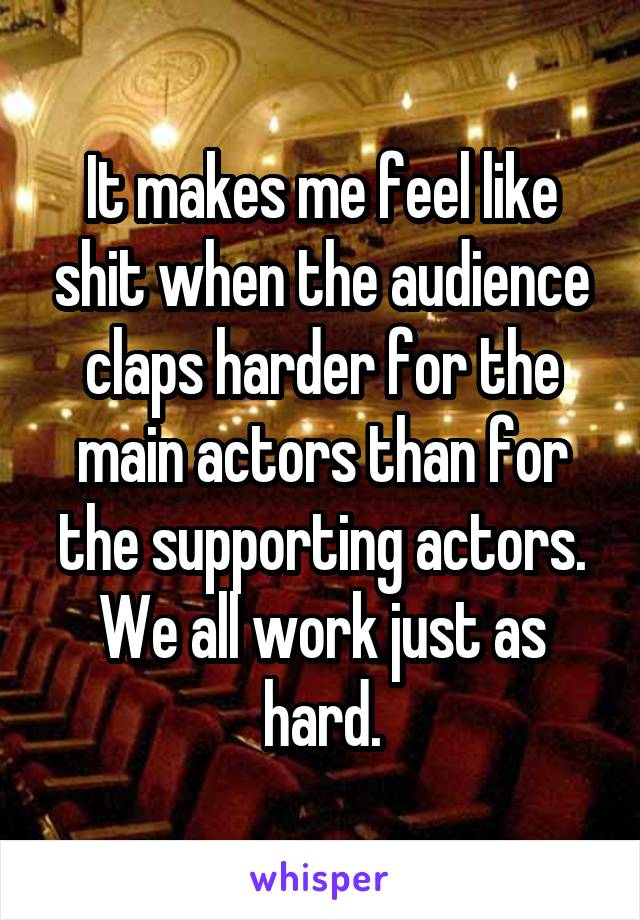 It makes me feel like shit when the audience claps harder for the main actors than for the supporting actors. We all work just as hard.