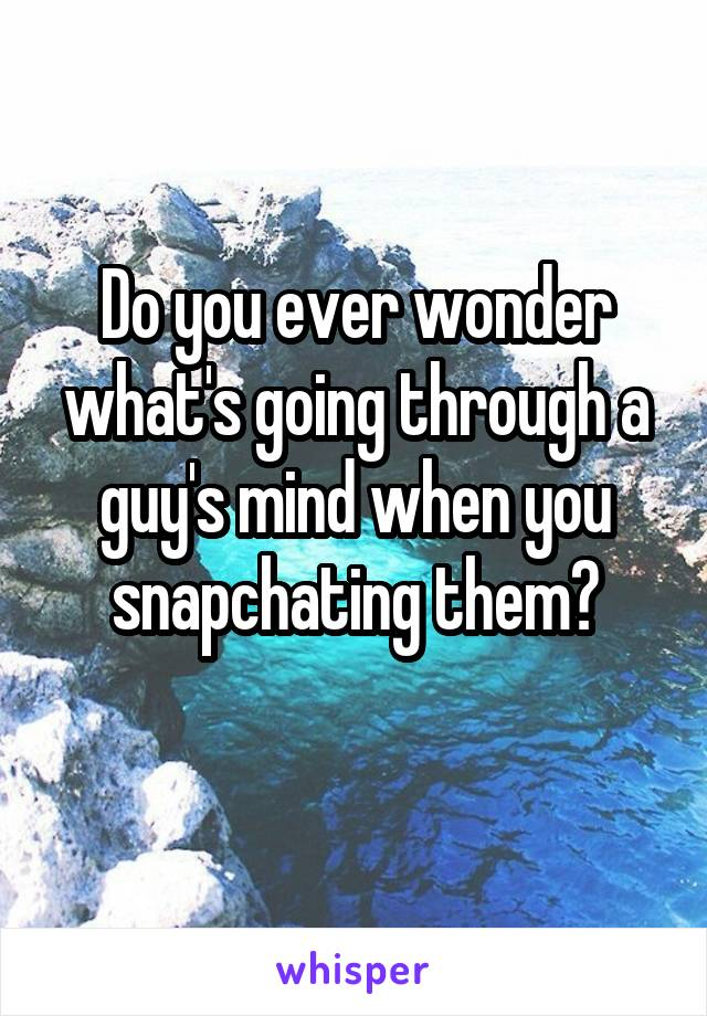 Do you ever wonder what's going through a guy's mind when you snapchating them?