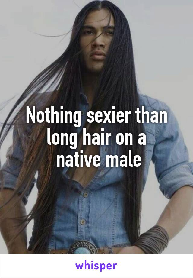Nothing sexier than long hair on a  native male