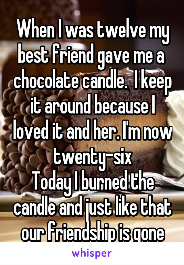When I was twelve my best friend gave me a  chocolate candle.  I keep it around because I loved it and her. I'm now twenty-six Today I burned the candle and just like that our friendship is gone