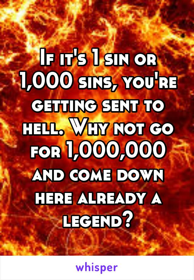 If it's 1 sin or 1,000 sins, you're getting sent to hell. Why not go for 1,000,000 and come down here already a legend?