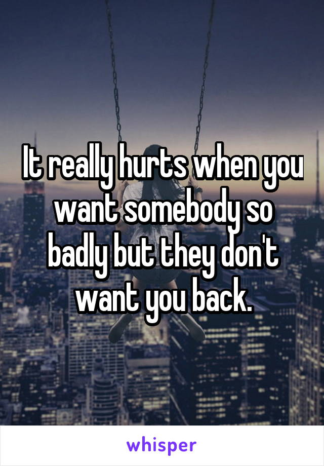 It really hurts when you want somebody so badly but they don't want you back.
