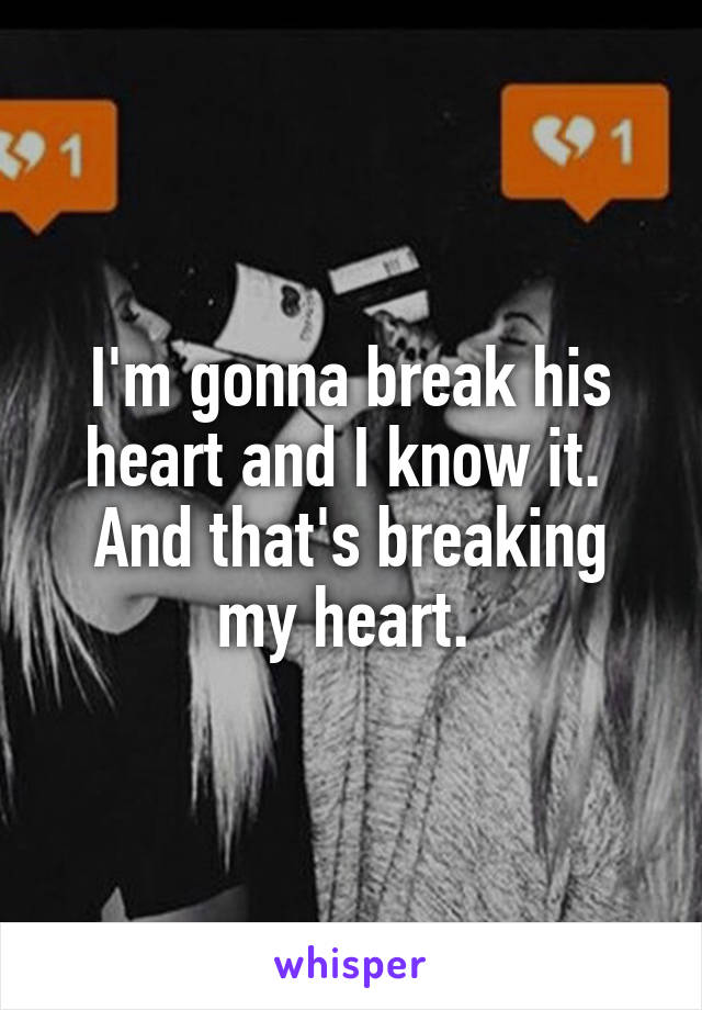 I'm gonna break his heart and I know it.  And that's breaking my heart.
