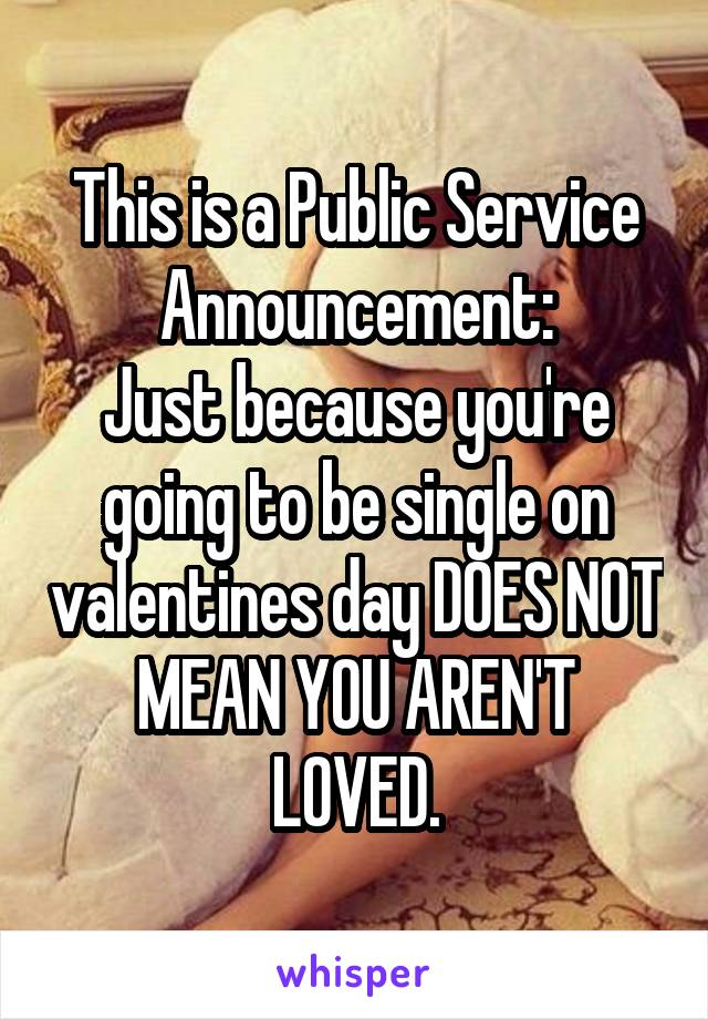 This is a Public Service Announcement: Just because you're going to be single on valentines day DOES NOT MEAN YOU AREN'T LOVED.
