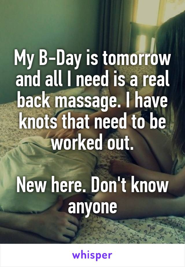 My B-Day is tomorrow and all I need is a real back massage. I have knots that need to be worked out.  New here. Don't know anyone