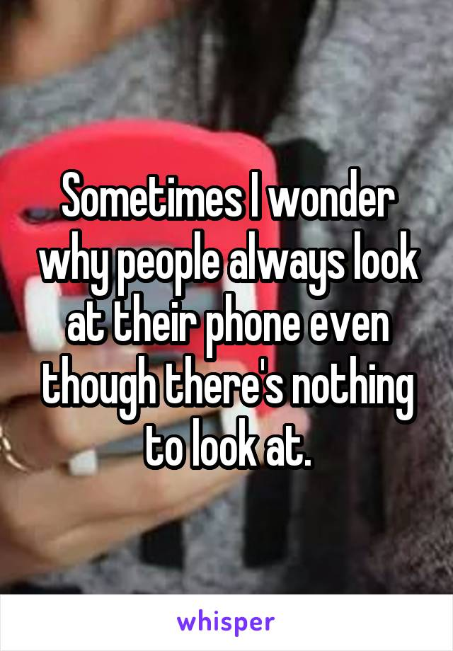 Sometimes I wonder why people always look at their phone even though there's nothing to look at.