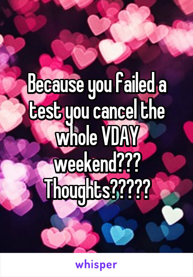 Because you failed a test you cancel the whole VDAY weekend??? Thoughts?????