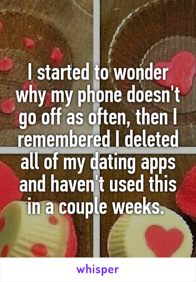 I started to wonder why my phone doesn't go off as often, then I remembered I deleted all of my dating apps and haven't used this in a couple weeks.