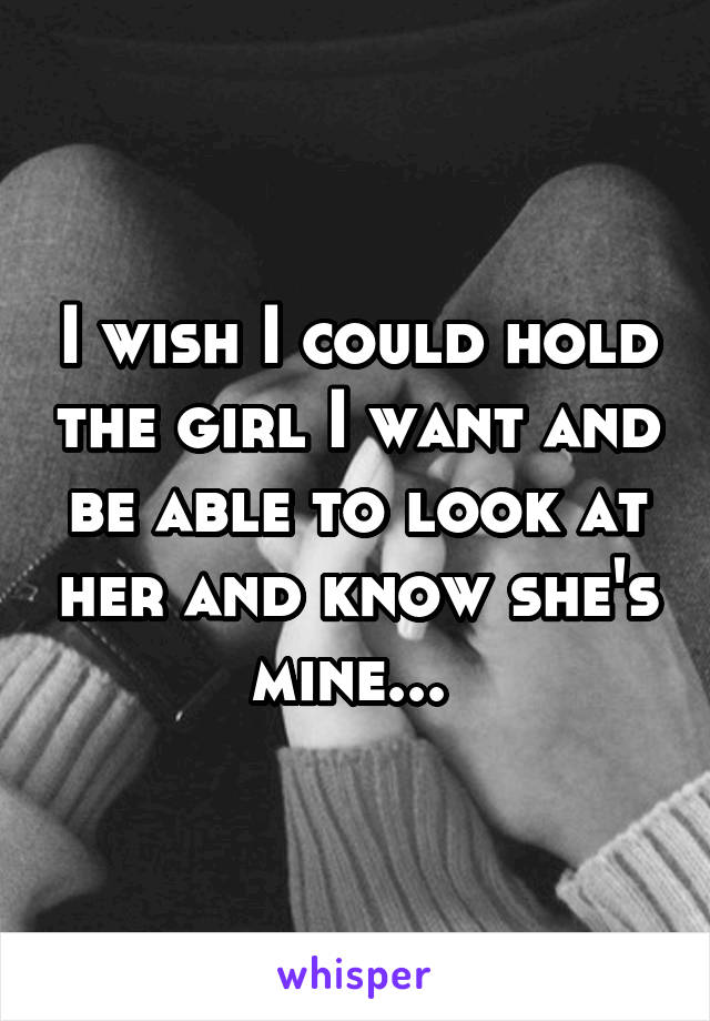 I wish I could hold the girl I want and be able to look at her and know she's mine...