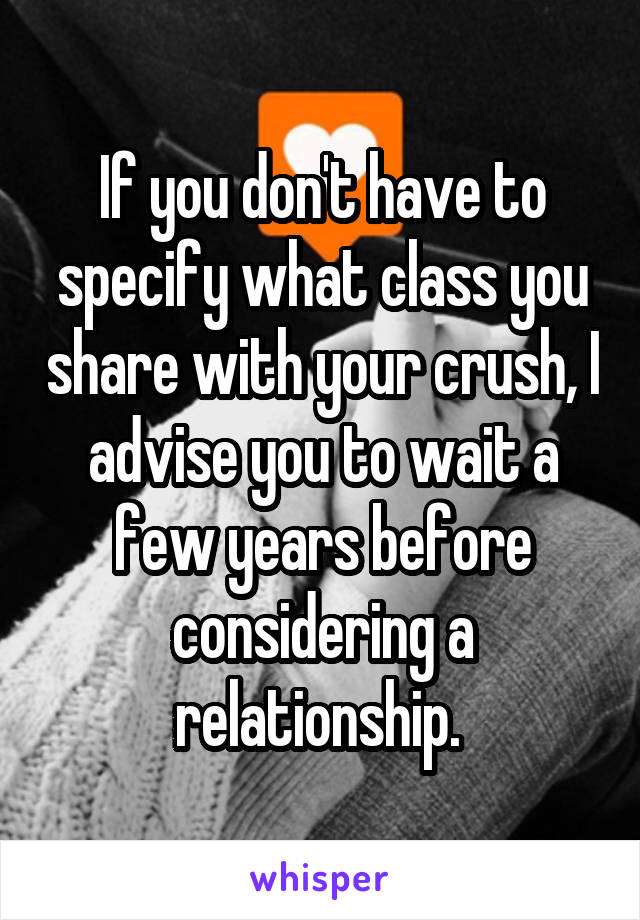 If you don't have to specify what class you share with your crush, I advise you to wait a few years before considering a relationship.