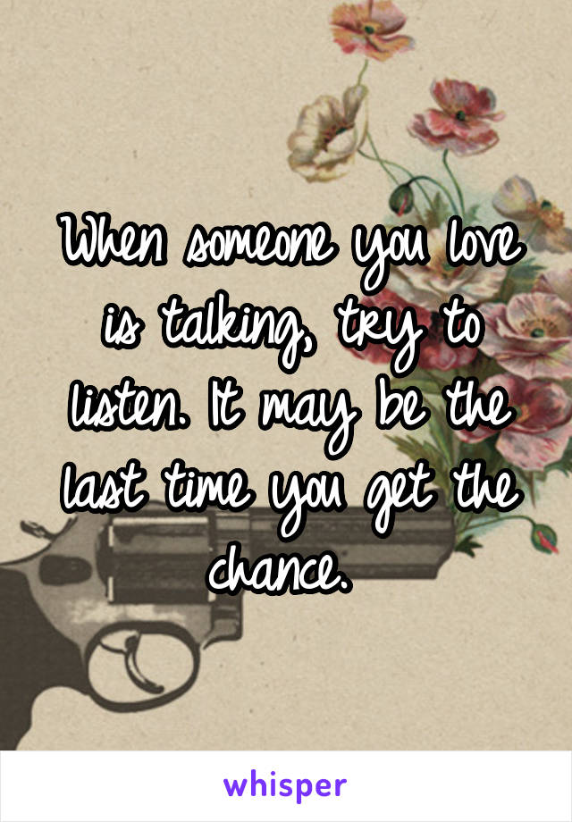 When someone you love is talking, try to listen. It may be the last time you get the chance.