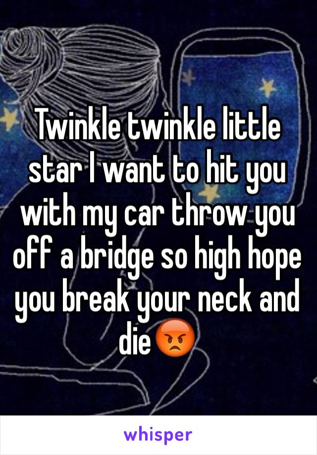 Twinkle twinkle little star I want to hit you with my car throw you off a bridge so high hope you break your neck and die😡