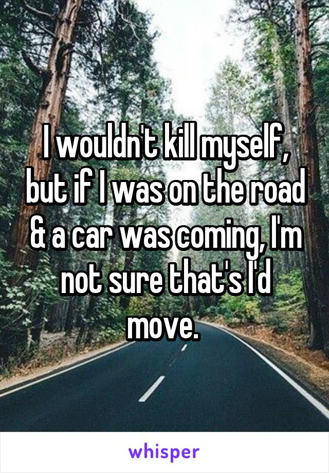 I wouldn't kill myself, but if I was on the road & a car was coming, I'm not sure that's I'd move.
