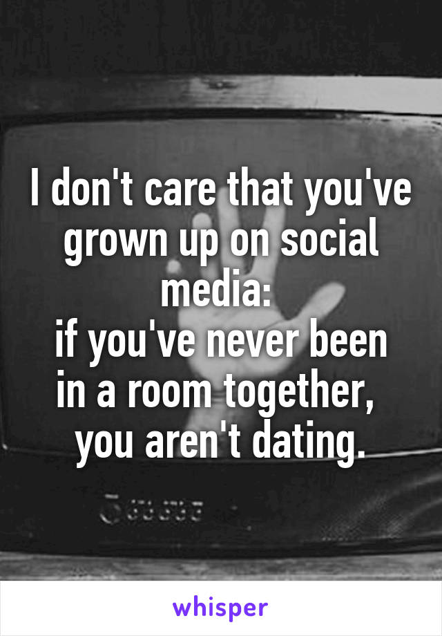 I don't care that you've grown up on social media:  if you've never been in a room together,  you aren't dating.