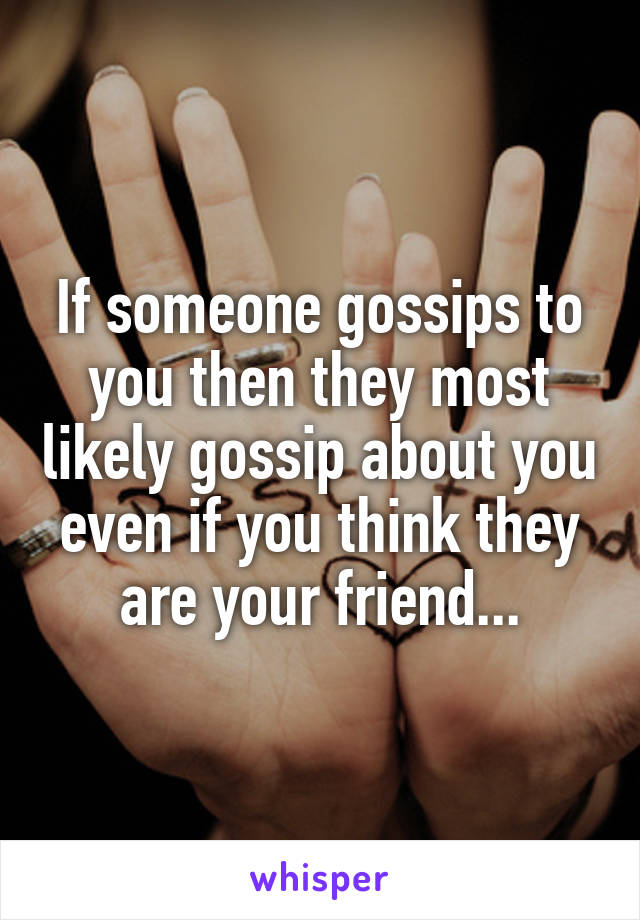 If someone gossips to you then they most likely gossip about you even if you think they are your friend...