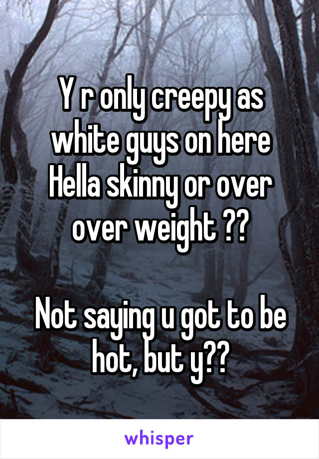 Y r only creepy as white guys on here Hella skinny or over over weight ??  Not saying u got to be hot, but y??