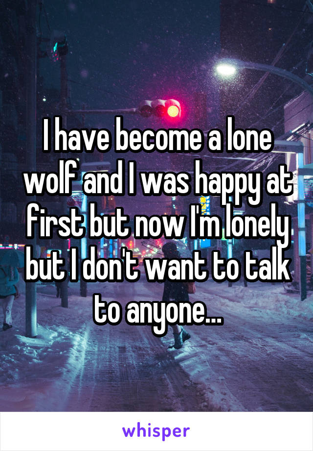 I have become a lone wolf and I was happy at first but now I'm lonely but I don't want to talk to anyone…