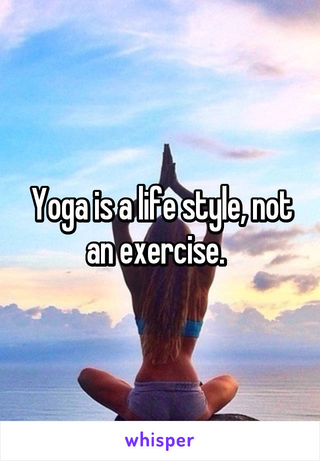 Yoga is a life style, not an exercise.