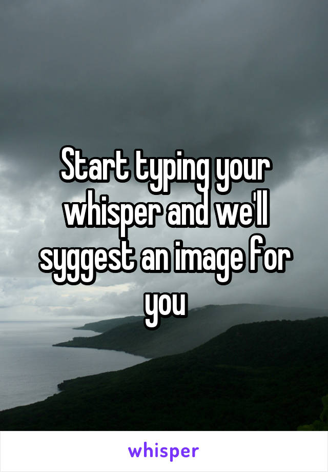 Start typing your whisper and we'll syggest an image for you