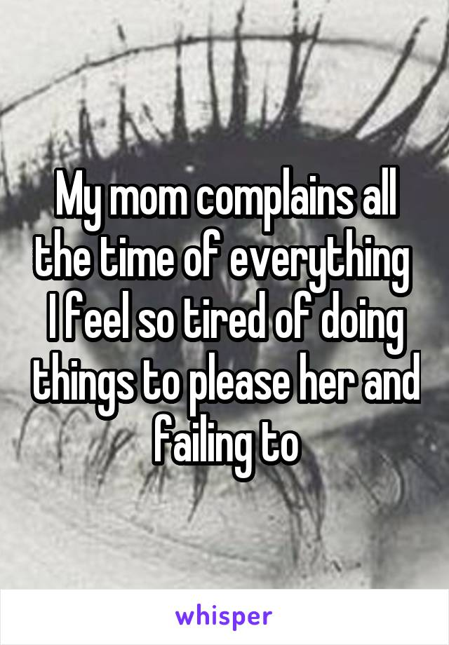My mom complains all the time of everything  I feel so tired of doing things to please her and failing to