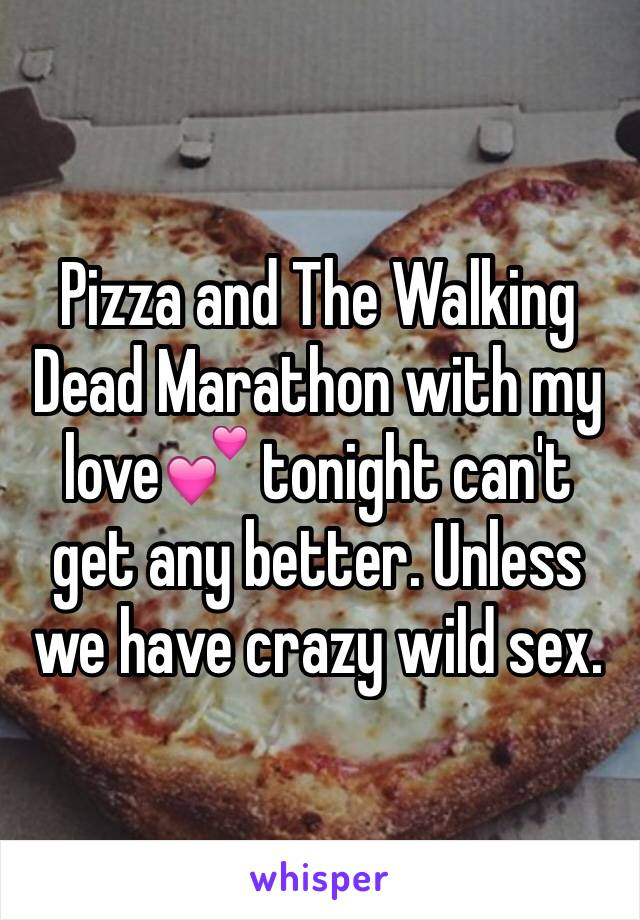 Pizza and The Walking Dead Marathon with my love💕 tonight can't get any better. Unless we have crazy wild sex.