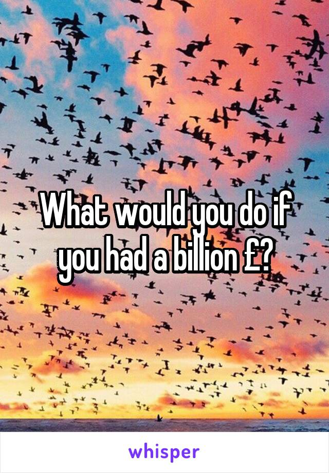 What would you do if you had a billion £?