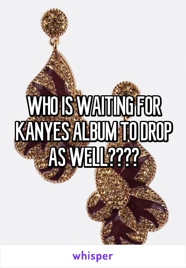 WHO IS WAITING FOR KANYES ALBUM TO DROP AS WELL????