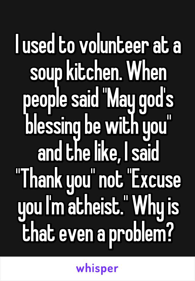 "I used to volunteer at a soup kitchen. When people said ""May god's blessing be with you"" and the like, I said ""Thank you"" not ""Excuse you I'm atheist."" Why is that even a problem?"