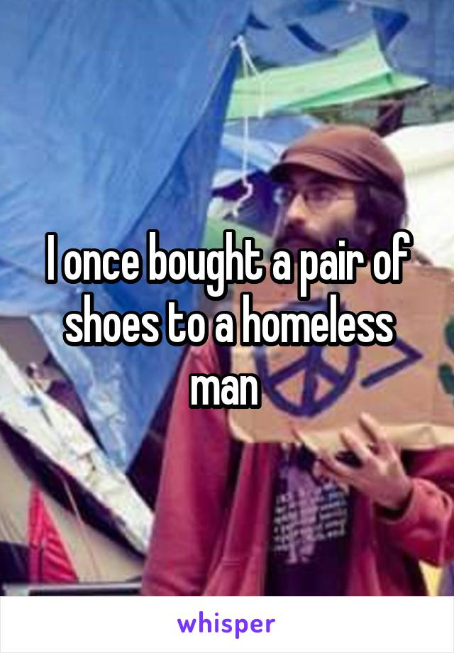 I once bought a pair of shoes to a homeless man