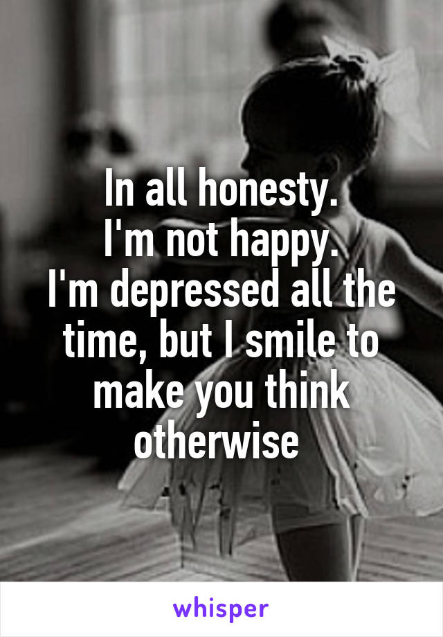 In all honesty. I'm not happy. I'm depressed all the time, but I smile to make you think otherwise